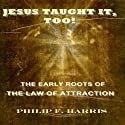 Jesus Taught It, Too!: The Early Roots of the Law of Attraction (       UNABRIDGED) by Philip F. Harris Narrated by Gregg A. Rizzo