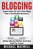 Blogging: Learn How to Turn Your Blog Into a Profitable Business, Make Money Online, and Get Paid To Travel (Online Income) (Volume 2)