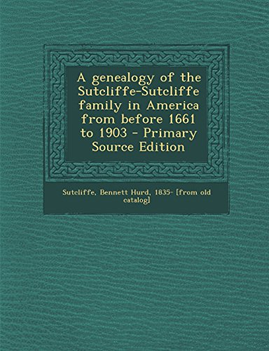 A genealogy of the Sutcliffe-Sutcliffe family in America from before 1661 to 1903 - Primary Source Edition
