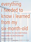 img - for Everything I Needed to Know I Learned From My Six-Month-Old: Awakening To Unconditional Self-Love in Motherhood book / textbook / text book
