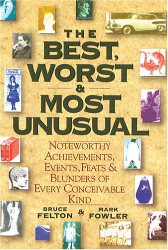 The Best, Worst, & Most Unusual: Noteworthy Achievements, Events, Feats & Blunders of Every Conceivable Kind, Bruce Felton, Mark Fowler