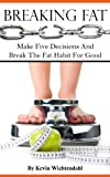 Breaking Fat: Make Five Decisions And Break The Fat Habit For Good
