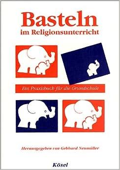 Basteln im Religionsunterricht. Ein Praxisbuch für die Grundschule