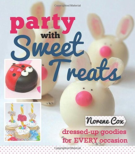 Party With Sweet Treats: Dressed-up Goodies for Every Occasion by Norene Cox