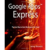 Google Apps Express: The Fast Way To Start Working in the Cloud ~ James Beswick