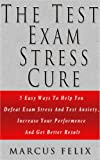 The Test Exam Stress Cure - 5 Easy Ways To Help You Defeat Exam Stress And Test Anxiety, Increase Your Performance And Get Better Results (Test Anxiety, ... Test Taking strategies, Anxiety Medication)