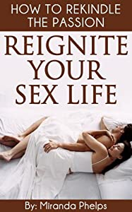 Reignite Your Sex Life- How to Rekindle The Passion...