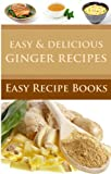 Easy & Delicious Ginger Recipes: Powerful Healing Root, Weight Loss, And Natural Beauty Secrets. (The Easy & Delicious Recipes Book 1)