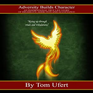 Adversity Builds Character: An Inspirational True Life Story of Disability, Addiction, and Acceptance | [Tom Ufert]
