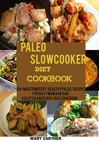 THE PALEO SLOWCOOKER DIET COOKBOOK:  80+ Mouthwatering, Healthy Paleo Recipes for Busy Mom and Dad: A Gluten and Diary Free Cookbook. by MARY CARTER