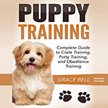 Puppy Training: Complete Guide to Crate Training, Potty Training, and Obedience Training Audiobook by Grace Bell Narrated by Gina Rogers