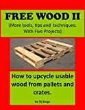 Free wood II: (More tools, tips and techniques)  How to upcycle usable wood from pallets and crates.  With five projects.