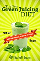 The New Green Juicing Diet: With 60+ Alkalizing, Energizing, Detoxifying, Fat Burning Recipes (English Edition)