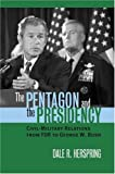 img - for The Pentagon and the Presidency: Civil-Military Relations from FDR to George W. Bush (Modern War Studies) book / textbook / text book