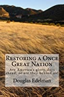 Restoring A Once Great Nation: Are America&#39;s glory-days ahead, or are they behind us?