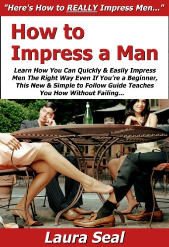 How to Impress a Man: Learn How You Can Quickly & Easily Impress Men The Right Way Even If You're a Beginner, This New & Simple to Follow Guide Teaches You How Without Failing
