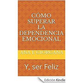 Cómo Superar la Dependencia Emocional: Y, ser Feliz