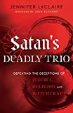 Satans Deadly Trio: Defeating the Deceptions of Jezebel, Religion and Witchcraft