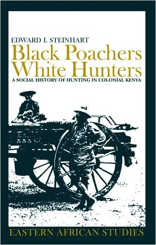 Black Poachers, White Hunters: A Social History of Hunting in Colonial Kenya (Eastern African Studies)