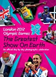 London 2012 Olympic Games: The Greatest Show on Earth: An official day-by-day photographic celebration