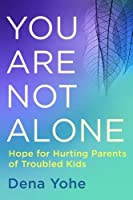 You are not alone : hope for hurting parents of troubled kids