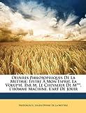 Oeuvres Philosophiques De La Mettrie: Épitre À Mon Esprit. La Volupté, Par M. Le Chevalier De M***. Lhomme Machine. Lart De Jouir (French Edition)
