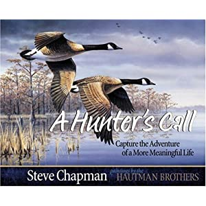 A Hunter's Call: Capture the Adventure of a More Meaningful Life Steve Chapman and The Hautman Brothers