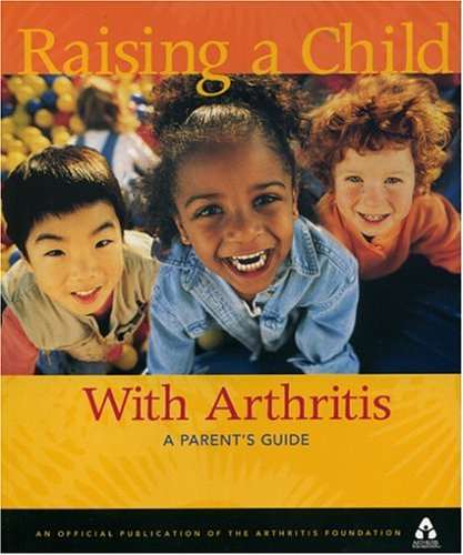 Raising A Child With Arthritis: A Parent's Guide, Edited by Arthritis Foundation