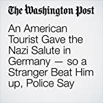 An American Tourist Gave the Nazi Salute in Germany — so a Stranger Beat Him up, Police Say | Amy B. Wang,Rick Noack