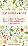 Easy Garden Guide: How To Have a Beautiful, Easy To Maintain Dummy Proof Garden