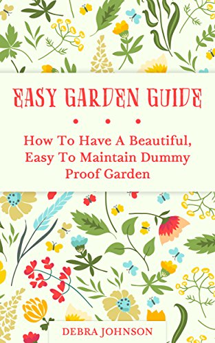 Free Kindle Book : Easy Garden Guide: How To Have a Beautiful, Easy To Maintain Dummy Proof Garden