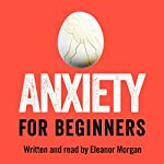Anxiety for Beginners: A Personal Investigation | Eleanor Morgan