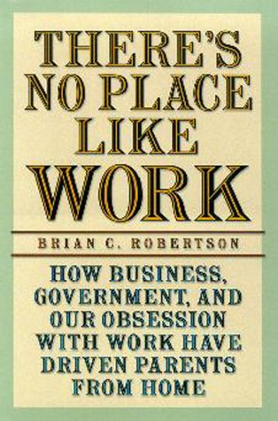There's No Place Like Work: How Business, Government, and Our Obsession with Work Have Driven Parents from Home