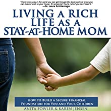 Living a Rich Life as a Stay-At-Home Mom: How to Build a Secure Financial Foundation for You and Your Children (       UNABRIDGED) by Anita Fowler, Karen Jensen Narrated by Serena Laney