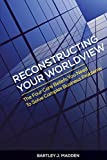img - for By Bartley J. Madden Reconstructing Your Worldview: The Four Core Beliefs You Need to Solve Complex Business Problems (1st First Edition) [Paperback] book / textbook / text book