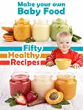 Make Your Own Baby Food: 50 Healthy Baby Food Recipes Using Fresh and Organic Ingredients (Recipe Top 50s Book 39)