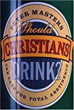 Should Christians Drink?: The Case for Total Abstinence