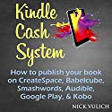 Kindle Cash System: How to Publish Your Book on CreateSpace, Babelcube, Smashwords, Audible, Google Play, & Kobo Audiobook by Nick Vulich Narrated by Paul Holbrook