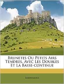 Brunetes Ou Petits Airs Tendres, Avec Les Doubles Et La Basse-continue ...