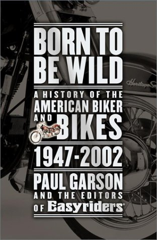 Born to Be Wild: A History of the American Biker and Bikes 1947-2002, Paul Garson, Editors of Easyriders