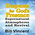 Desperate for God's Presence: Supernatural Atmospheres and Revival (       UNABRIDGED) by Bill Vincent Narrated by Michael A. Smith