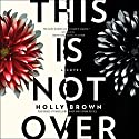 This Is Not Over: A Novel Audiobook by Holly Brown Narrated by Madeleine Maby, Donna Postel