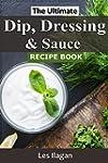 Dip, Dressing & Sauce Recipes: The Ul...