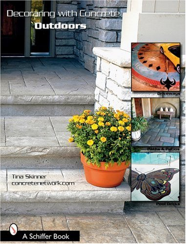 Decorating With Concrete Outdoors: Driveways, Paths & Patios, Pool Decks & More (Schiffer Book)