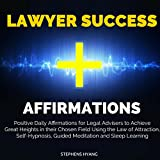 Lawyer Success Affirmations: Positive Daily Affirmations for Legal Advisers to Achieve Great Heights in Their Chosen Field Using the Law of Attraction, Self-Hypnosis, Guided Meditation