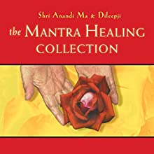 The Mantra Healing Collection  by Dileepji Pathak, Shri Anandi Ma Narrated by Dileepji Pathak, Shri Anandi Ma