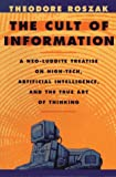 The Cult of Information: A Neo-Luddite Treatise on High-Tech, Artificial Intelligence, and the True Art of Thinking (0520085841) by Roszak, Theodore