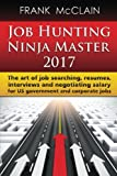 Job Hunting Ninja Master 2017: The art of job searching, resumes, interviews and negotiating salary for US government and corporate jobs