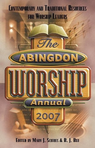 The Abingdon Worship Annual 2007: Contemporary and Traditional Resources for Worship Leaders