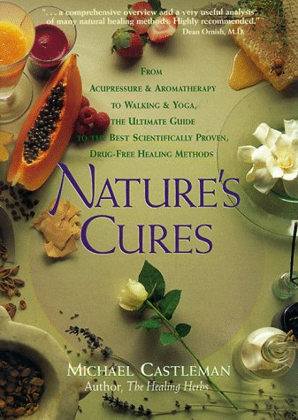 Natures Cures: From Acupressure and Aromatherapy to Walking and Yoga--The Ultimate Guide to the Best, Scientifically Proven, Drug-Free Healing Methods, MICHAEL CASTLEMAN